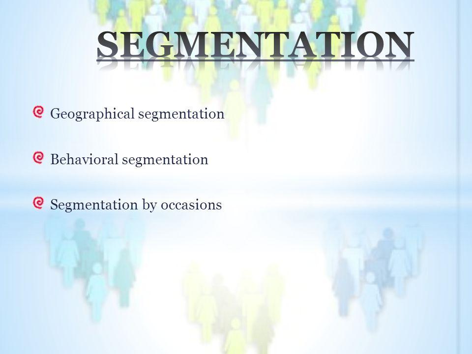 Geographical segmentation Behavioral segmentation Segmentation by occasions