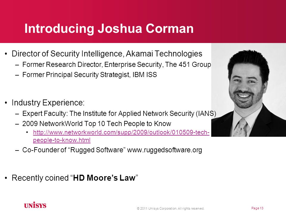 Introducing Joshua Corman Director of Security Intelligence, Akamai Technologies –Former Research Director, Enterprise Security, The 451 Group –Former Principal Security Strategist, IBM ISS Industry Experience: –Expert Faculty: The Institute for Applied Network Security (IANS) –2009 NetworkWorld Top 10 Tech People to Know http://www.networkworld.com/supp/2009/outlook/010509-tech- people-to-know.htmlhttp://www.networkworld.com/supp/2009/outlook/010509-tech- people-to-know.html –Co-Founder of Rugged Software www.ruggedsoftware.org Recently coined HD Moore's Law © 2011 Unisys Corporation.