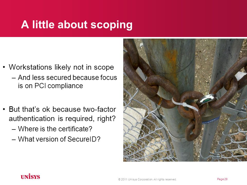 A little about scoping Workstations likely not in scope –And less secured because focus is on PCI compliance But that's ok because two-factor authentication is required, right.