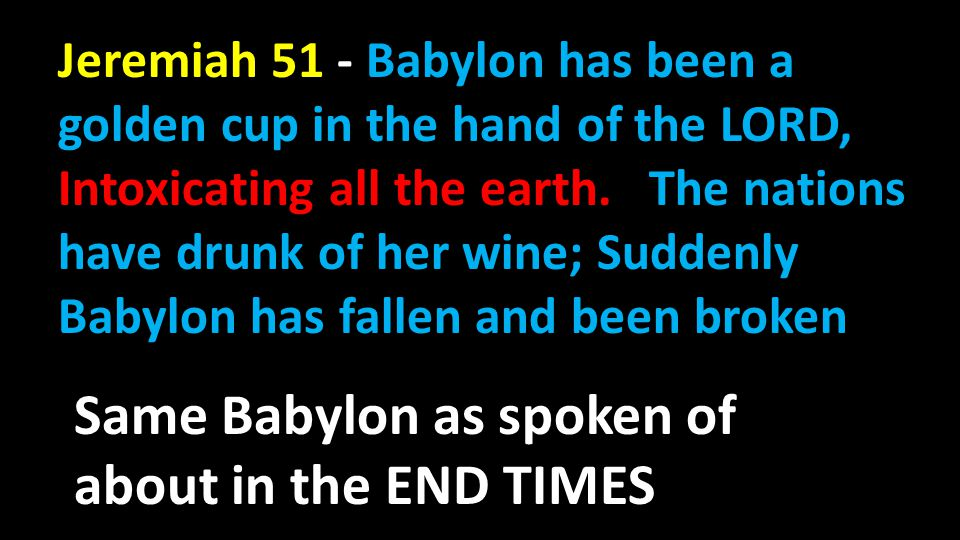 Jeremiah 13 :13 Thus says the LORD, Behold I am about to fill all the inhabitants of this land–the kings that sit for David on his throne, the priests, the prophets and all the inhabitants of Jerusalem–with drunkenness!
