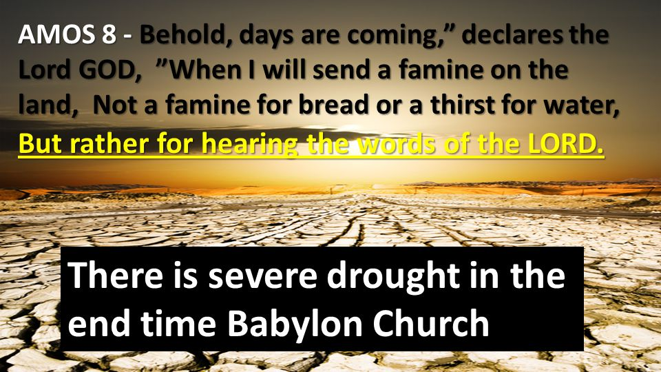 Famine is a related KEY SIGN of the end Matthew 24:7 in various places there will be famines and earthquakes. Again, these signs are spiritual signs.