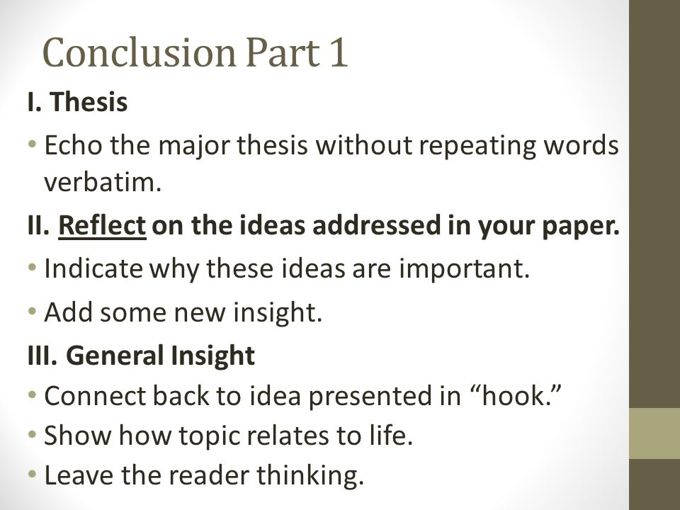 Conclusion Part 1 I. Thesis Echo the major thesis without repeating words verbatim. II. Reflect on the ideas addressed in your paper. Indicate why the