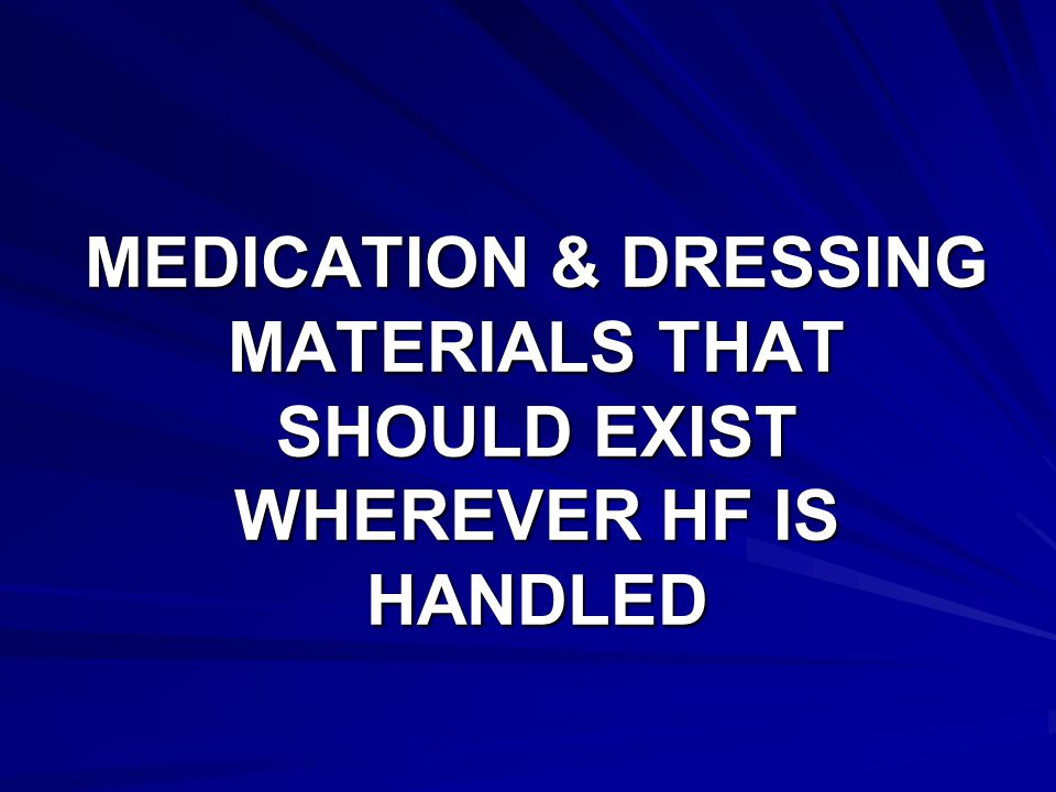 MEDICATION & DRESSING MATERIALS THAT SHOULD EXIST WHEREVER HF IS HANDLED