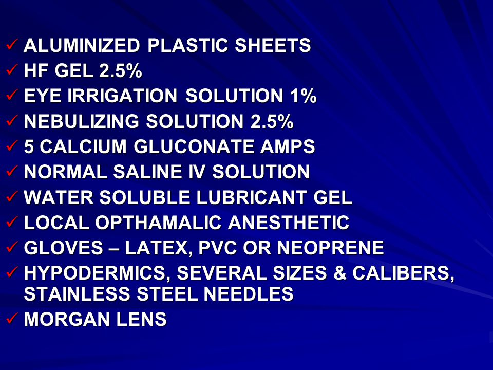 ALUMINIZED PLASTIC SHEETS ALUMINIZED PLASTIC SHEETS HF GEL 2.5% HF GEL 2.5% EYE IRRIGATION SOLUTION 1% EYE IRRIGATION SOLUTION 1% NEBULIZING SOLUTION 2.5% NEBULIZING SOLUTION 2.5% 5 CALCIUM GLUCONATE AMPS 5 CALCIUM GLUCONATE AMPS NORMAL SALINE IV SOLUTION NORMAL SALINE IV SOLUTION WATER SOLUBLE LUBRICANT GEL WATER SOLUBLE LUBRICANT GEL LOCAL OPTHAMALIC ANESTHETIC LOCAL OPTHAMALIC ANESTHETIC GLOVES – LATEX, PVC OR NEOPRENE GLOVES – LATEX, PVC OR NEOPRENE HYPODERMICS, SEVERAL SIZES & CALIBERS, STAINLESS STEEL NEEDLES HYPODERMICS, SEVERAL SIZES & CALIBERS, STAINLESS STEEL NEEDLES MORGAN LENS MORGAN LENS