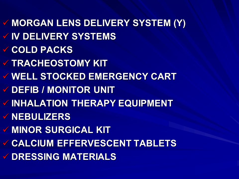 MORGAN LENS DELIVERY SYSTEM (Y) MORGAN LENS DELIVERY SYSTEM (Y) IV DELIVERY SYSTEMS IV DELIVERY SYSTEMS COLD PACKS COLD PACKS TRACHEOSTOMY KIT TRACHEOSTOMY KIT WELL STOCKED EMERGENCY CART WELL STOCKED EMERGENCY CART DEFIB / MONITOR UNIT DEFIB / MONITOR UNIT INHALATION THERAPY EQUIPMENT INHALATION THERAPY EQUIPMENT NEBULIZERS NEBULIZERS MINOR SURGICAL KIT MINOR SURGICAL KIT CALCIUM EFFERVESCENT TABLETS CALCIUM EFFERVESCENT TABLETS DRESSING MATERIALS DRESSING MATERIALS
