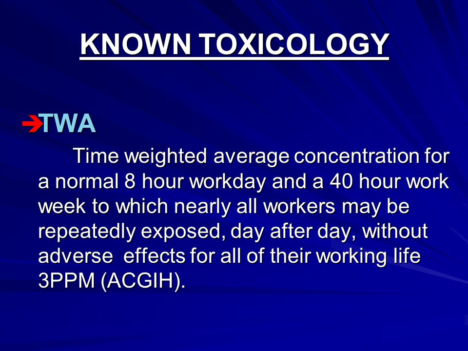KNOWN TOXICOLOGY  TWA Time weighted average concentration for a normal 8 hour workday and a 40 hour work week to which nearly all workers may be repeatedly exposed, day after day, without adverse effects for all of their working life 3PPM (ACGIH).