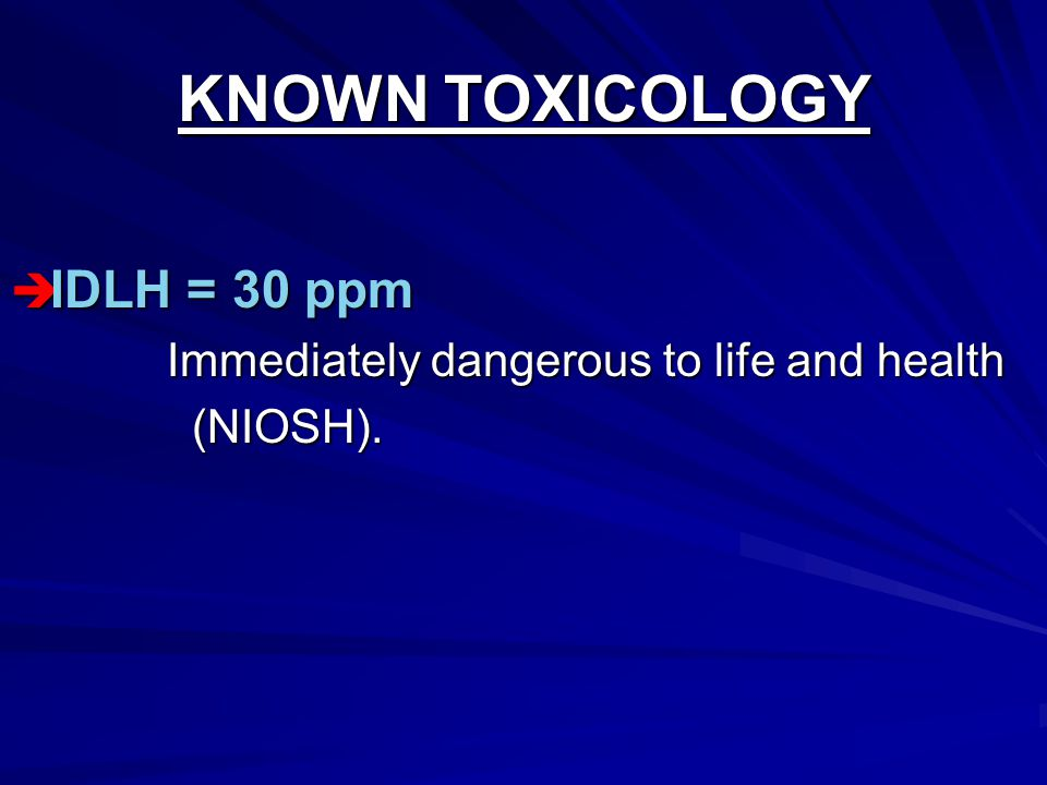 KNOWN TOXICOLOGY  IDLH = 30 ppm Immediately dangerous to life and health Immediately dangerous to life and health (NIOSH).