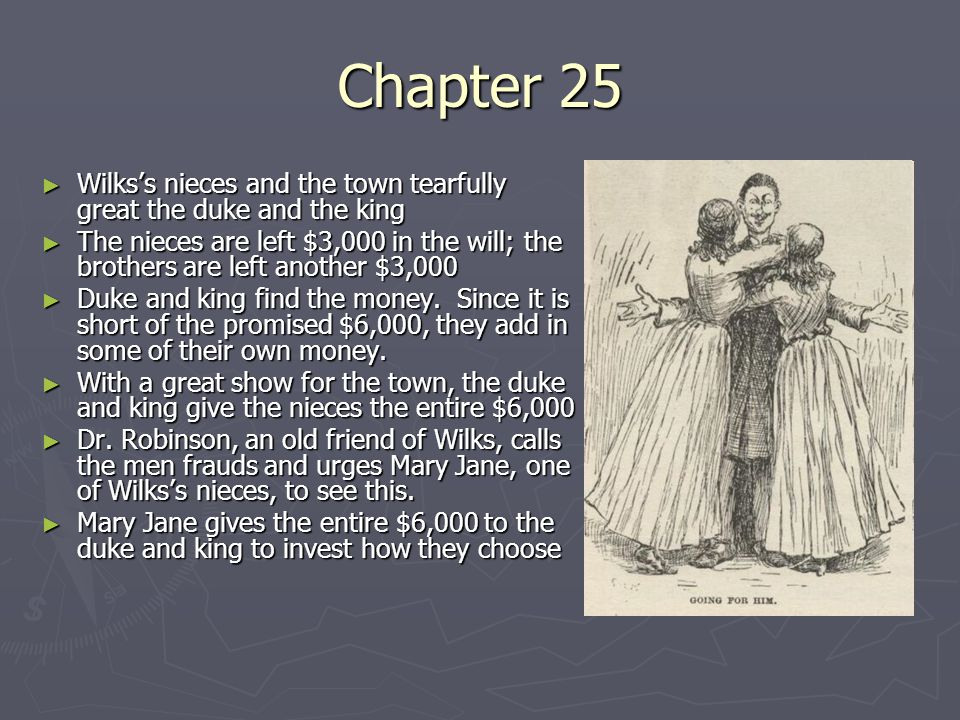 Chapter 26 ► The duke, king, and Huck have dinner at the Wilks home ► Three nieces: Mary Jane, Susan, Joanna (the hare- lip ) ► Huck resolves to get the money back for the girls ► Huck sneaks into the duke and king's room, takes the $6,000 in gold, and sneaks out