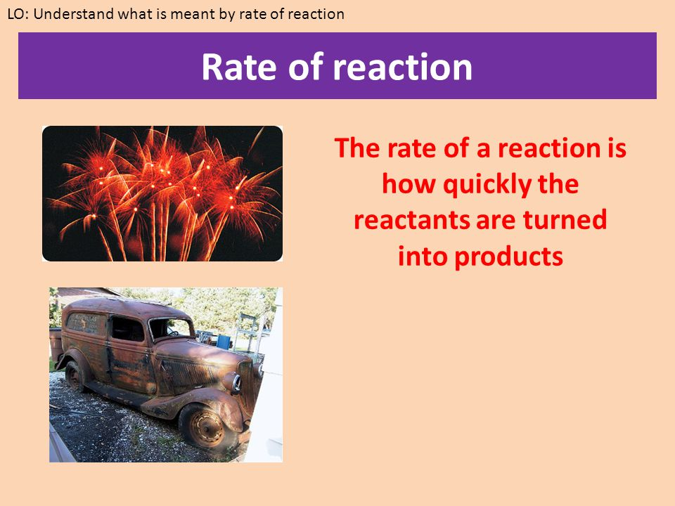 Rate of reaction Reactions happen at different speeds.