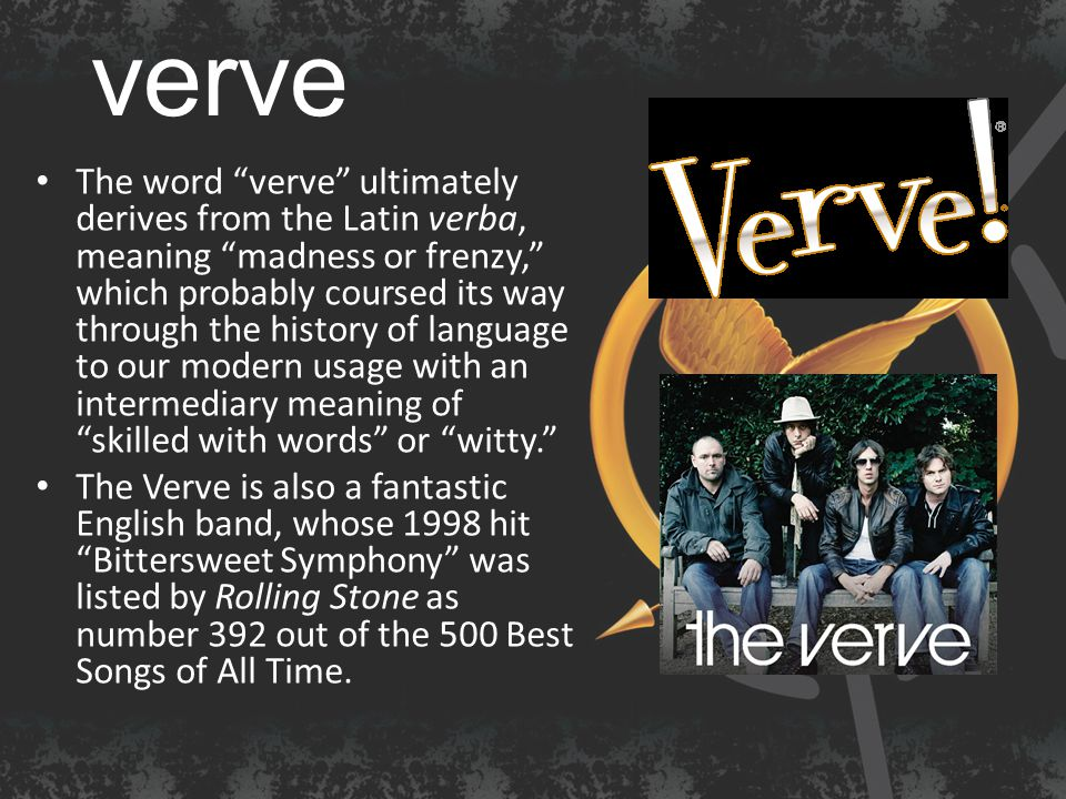 verve The word verve ultimately derives from the Latin verba, meaning madness or frenzy, which probably coursed its way through the history of language to our modern usage with an intermediary meaning of skilled with words or witty. The Verve is also a fantastic English band, whose 1998 hit Bittersweet Symphony was listed by Rolling Stone as number 392 out of the 500 Best Songs of All Time.