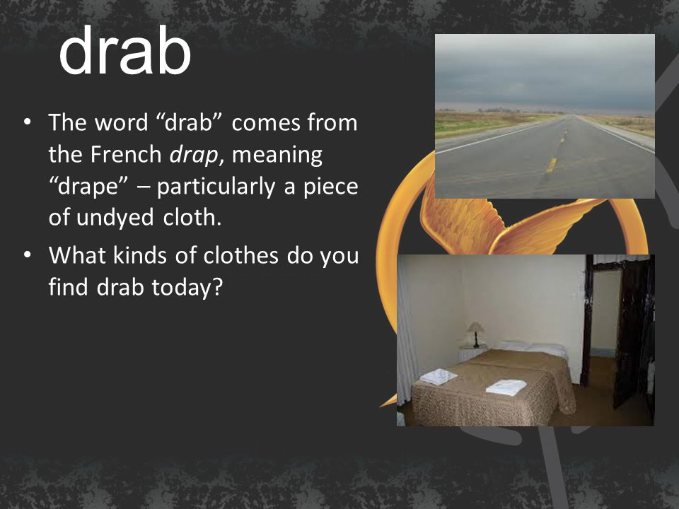 drab The word drab comes from the French drap, meaning drape – particularly a piece of undyed cloth.