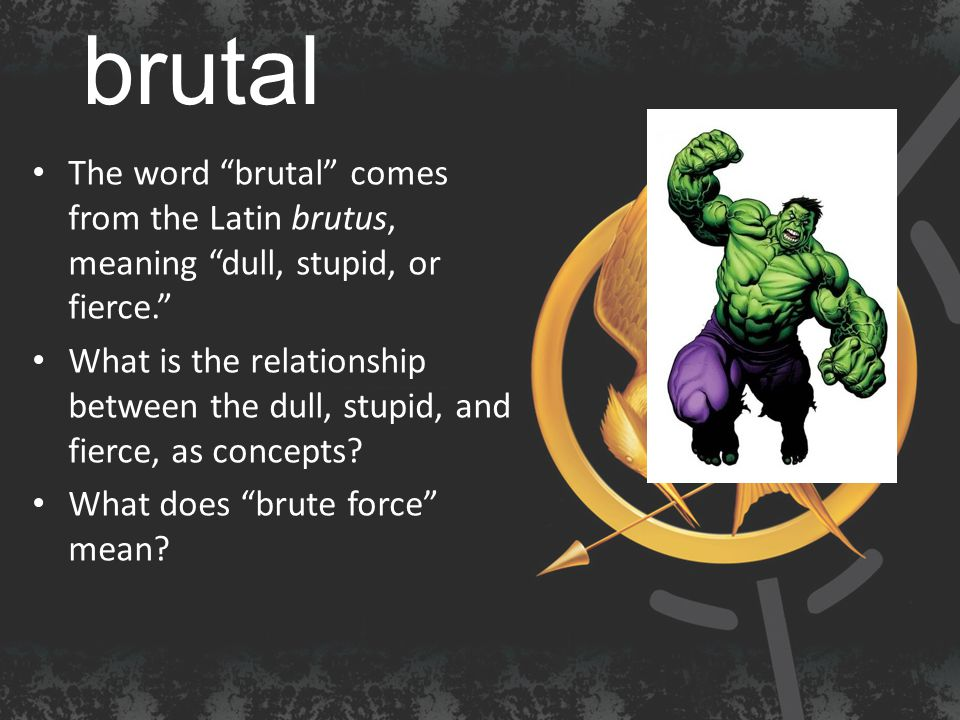 brutal The word brutal comes from the Latin brutus, meaning dull, stupid, or fierce. What is the relationship between the dull, stupid, and fierce, as concepts.