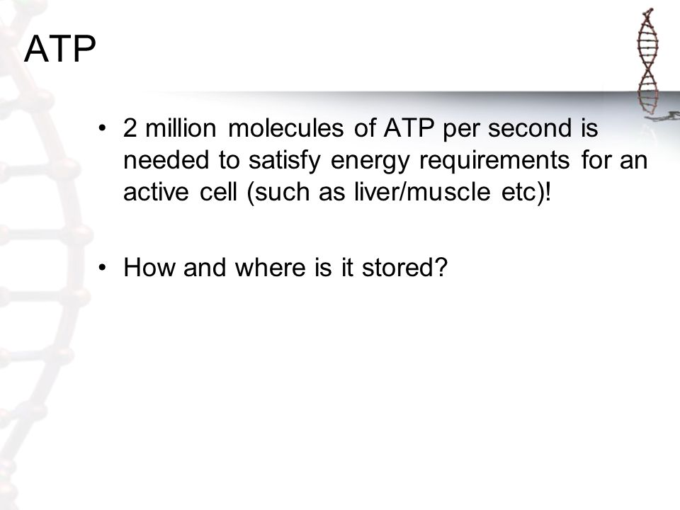 ATP 2 million molecules of ATP per second is needed to satisfy energy requirements for an active cell (such as liver/muscle etc).