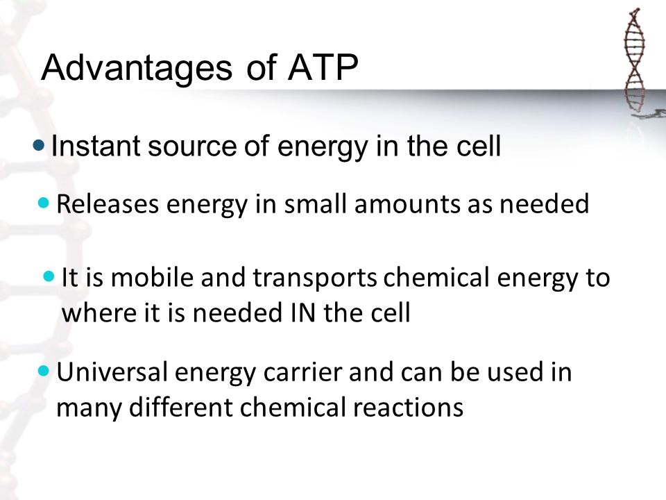 Advantages of ATP Instant source of energy in the cell Universal energy carrier and can be used in many different chemical reactions It is mobile and transports chemical energy to where it is needed IN the cell Releases energy in small amounts as needed