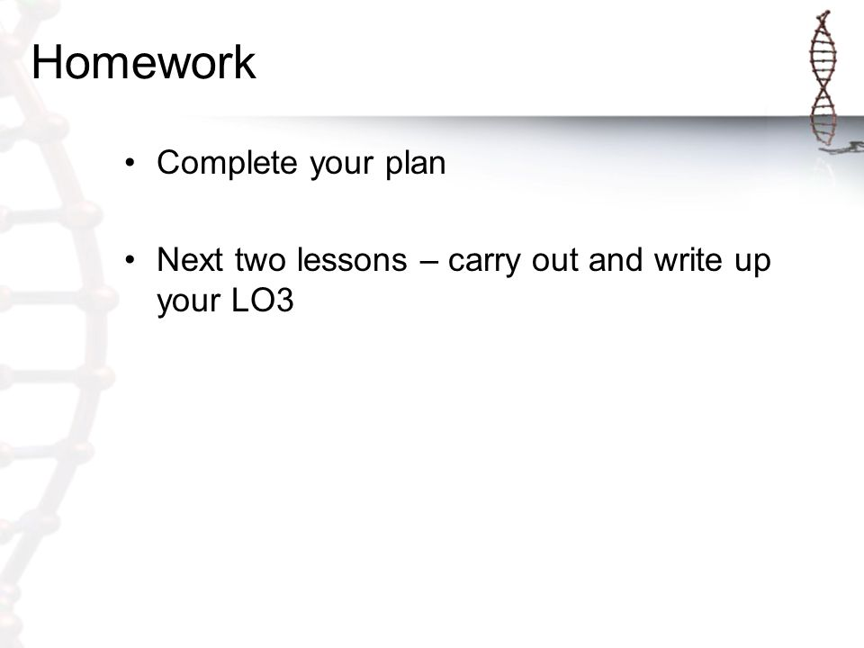 Homework Complete your plan Next two lessons – carry out and write up your LO3
