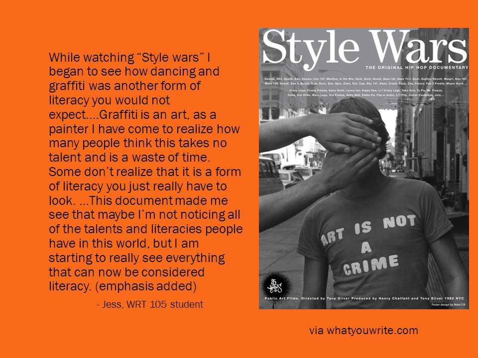 While watching Style wars I began to see how dancing and graffiti was another form of literacy you would not expect.…Graffiti is an art, as a painter I have come to realize how many people think this takes no talent and is a waste of time.