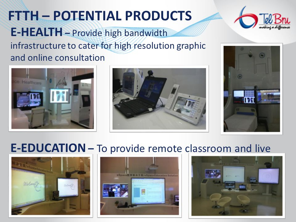 E-HEALTH – Provide high bandwidth infrastructure to cater for high resolution graphic and online consultation E-EDUCATION – To provide remote classroom and live online education