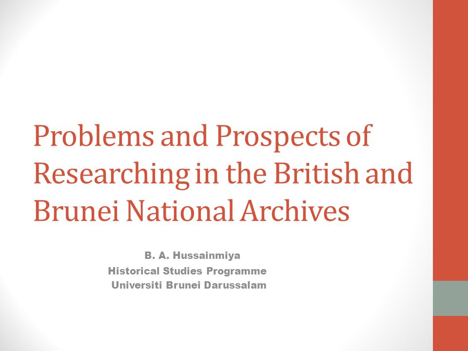 Problems and Prospects of Researching in the British and Brunei National Archives B. A. Hussainmiya Historical Studies Programme Universiti Brunei Dar