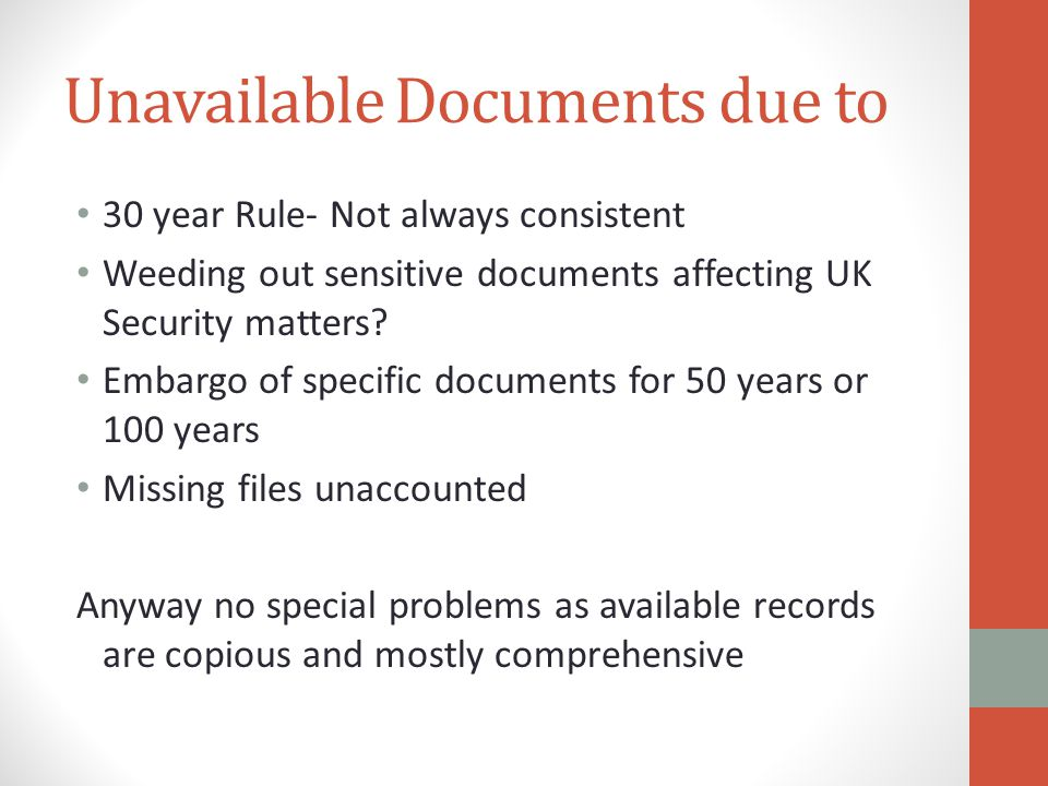 Unavailable Documents due to 30 year Rule- Not always consistent Weeding out sensitive documents affecting UK Security matters? Embargo of specific do