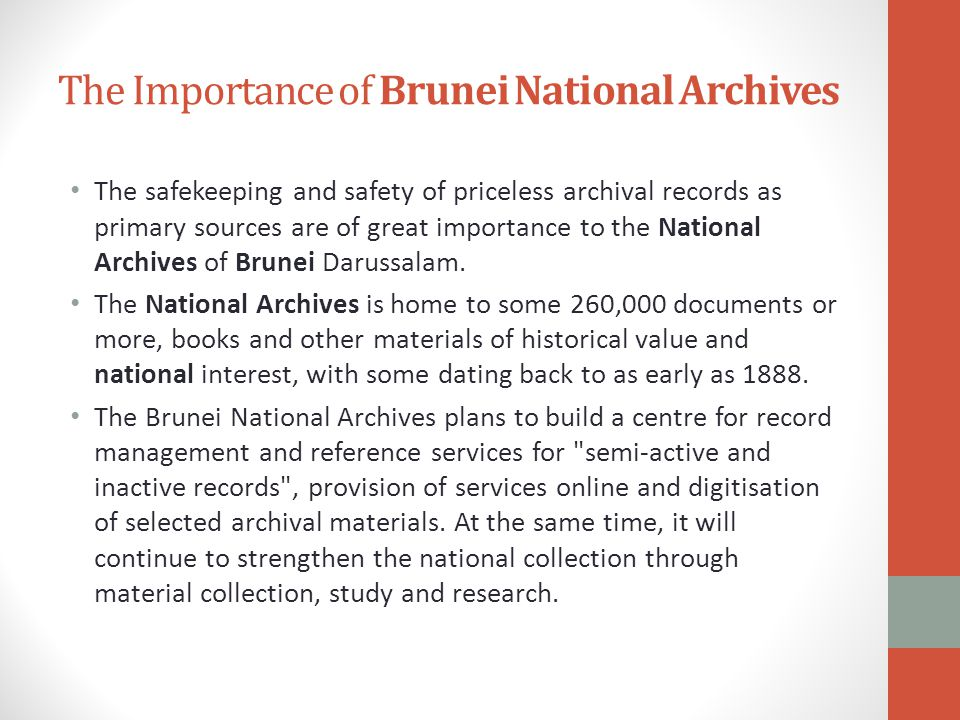 The Importance of Brunei National Archives The safekeeping and safety of priceless archival records as primary sources are of great importance to the National Archives of Brunei Darussalam.
