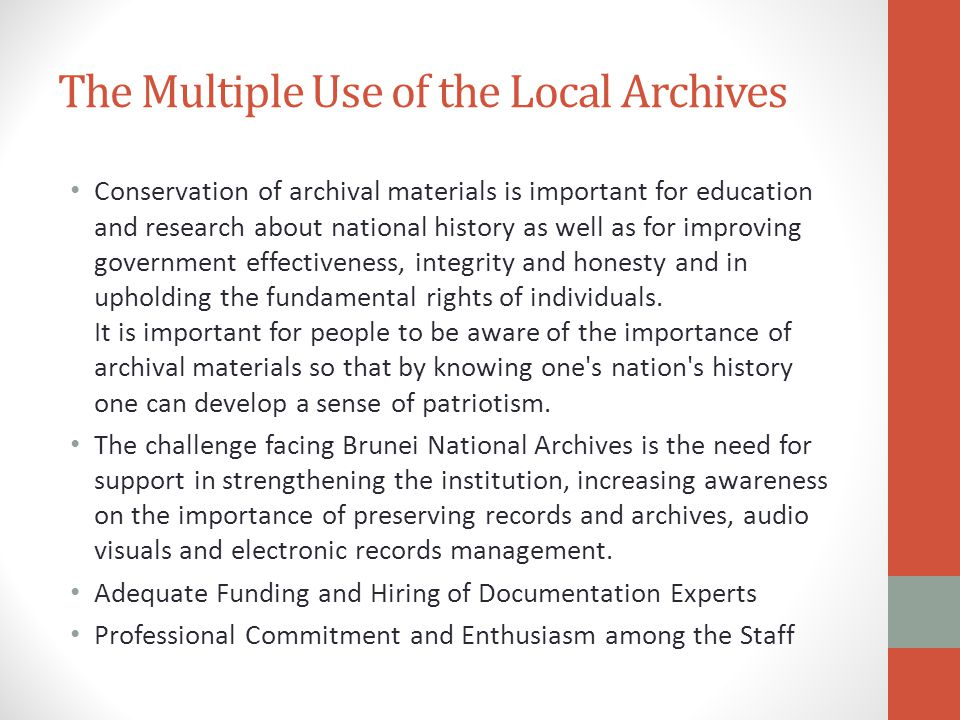 The Multiple Use of the Local Archives Conservation of archival materials is important for education and research about national history as well as for improving government effectiveness, integrity and honesty and in upholding the fundamental rights of individuals.