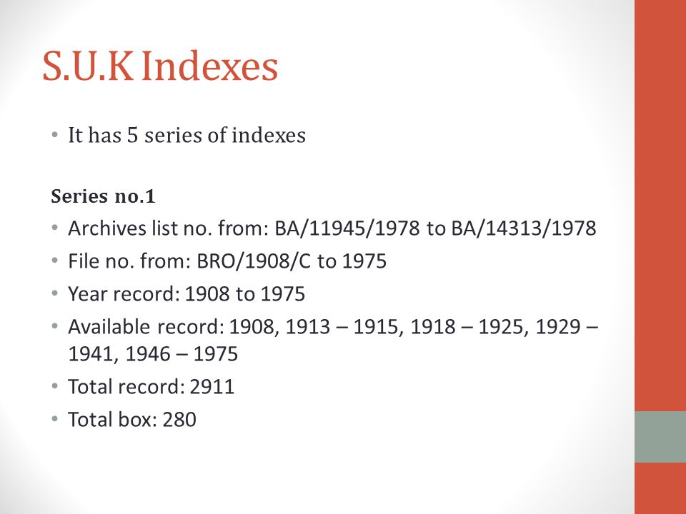 S.U.K Indexes It has 5 series of indexes Series no.1 Archives list no. from: BA/11945/1978 to BA/14313/1978 File no. from: BRO/1908/C to 1975 Year rec