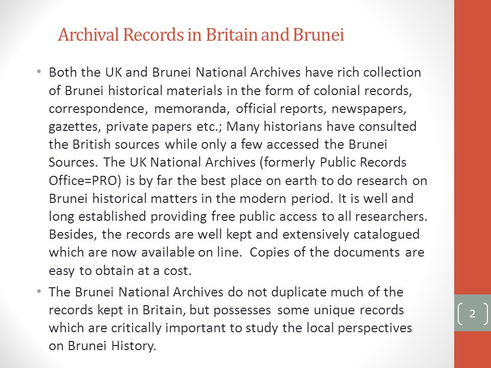 Archival Records in Britain and Brunei Both the UK and Brunei National Archives have rich collection of Brunei historical materials in the form of colonial records, correspondence, memoranda, official reports, newspapers, gazettes, private papers etc.; Many historians have consulted the British sources while only a few accessed the Brunei Sources.