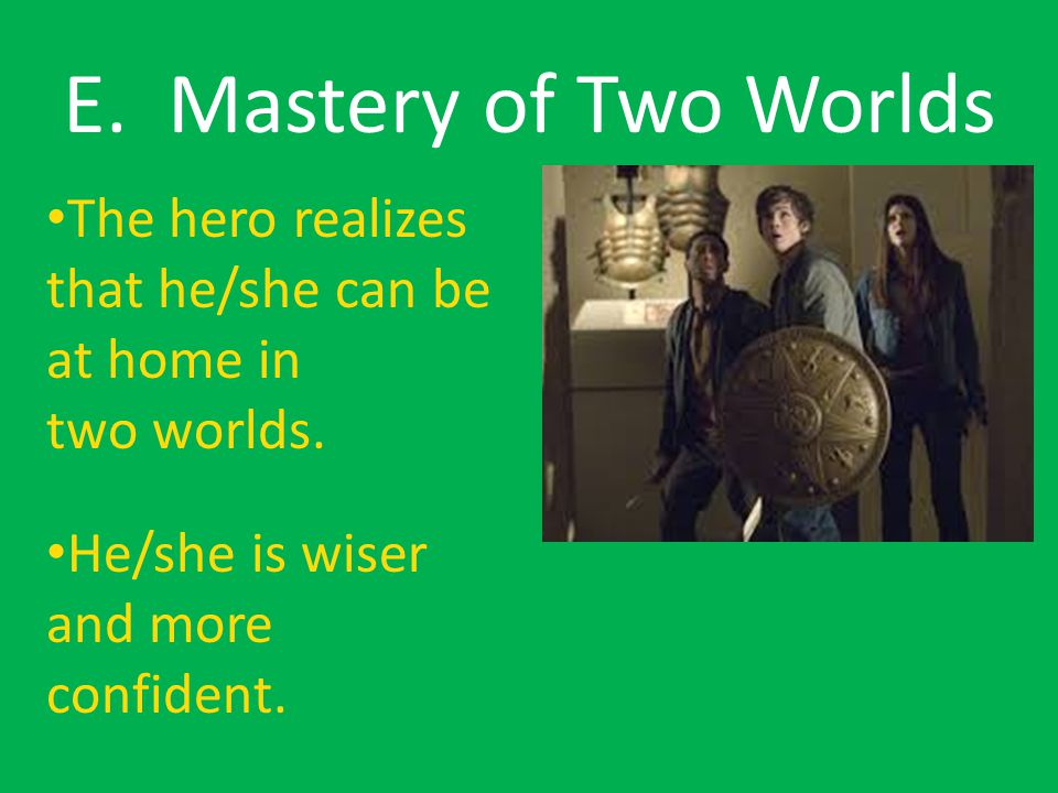 E. Mastery of Two Worlds The hero realizes that he/she can be at home in two worlds.