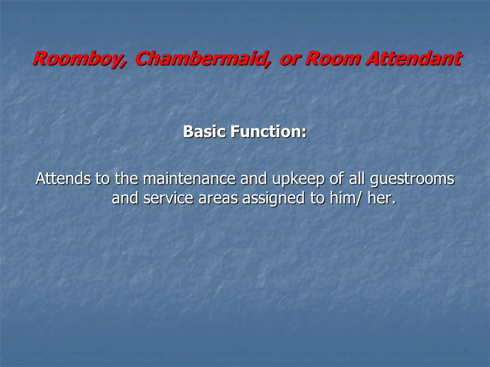 Roomboy, Chambermaid, or Room Attendant Basic Function: Attends to the maintenance and upkeep of all guestrooms and service areas assigned to him/ her