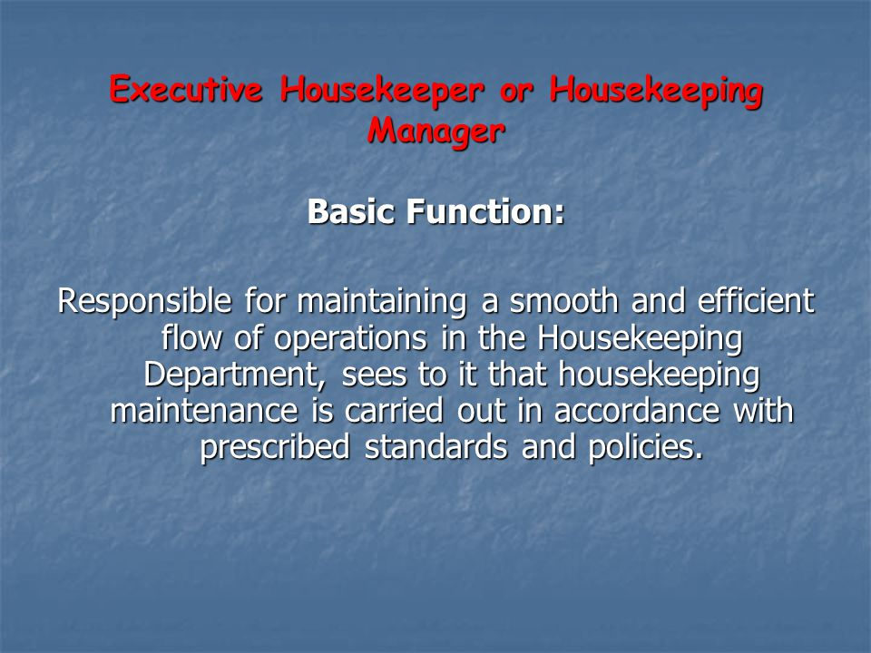 Executive Housekeeper or Housekeeping Manager Basic Function: Responsible for maintaining a smooth and efficient flow of operations in the Housekeepin