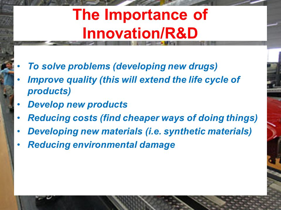 The Importance of Innovation/R&D To solve problems (developing new drugs) Improve quality (this will extend the life cycle of products) Develop new products Reducing costs (find cheaper ways of doing things) Developing new materials (i.e.