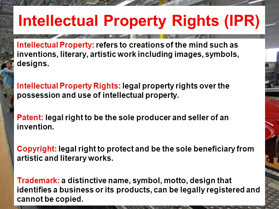 Intellectual Property Rights (IPR) Intellectual Property: refers to creations of the mind such as inventions, literary, artistic work including images, symbols, designs.