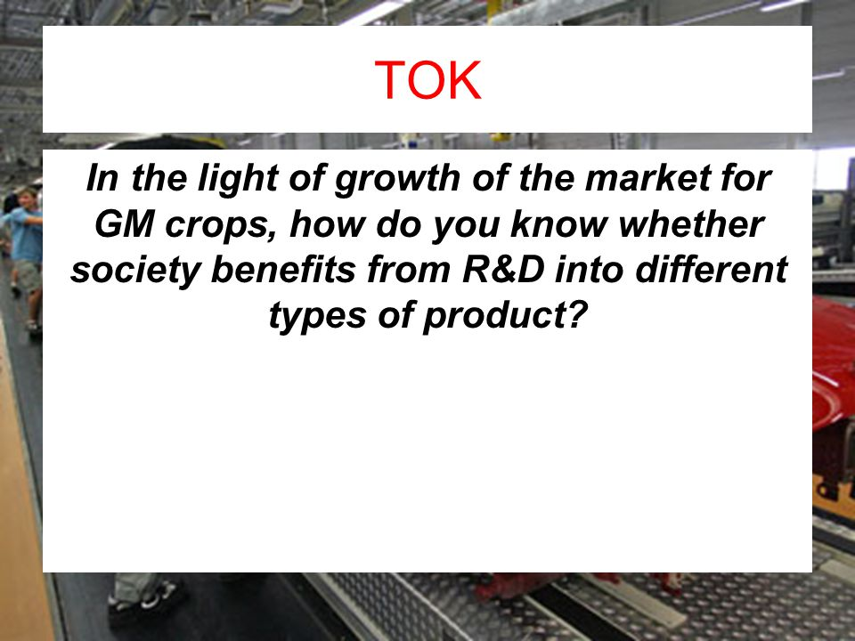 TOK In the light of growth of the market for GM crops, how do you know whether society benefits from R&D into different types of product