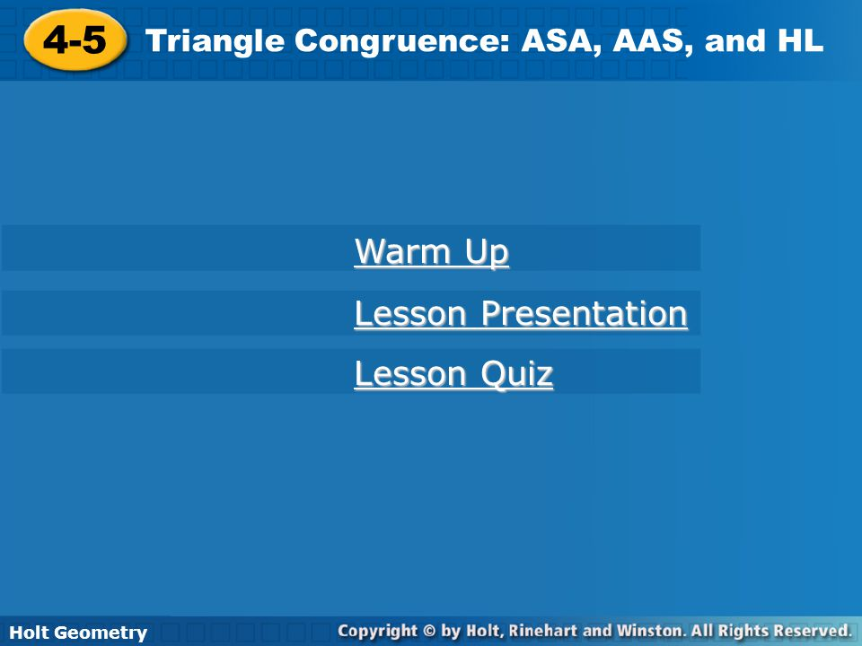 Holt Geometry 4-5 Triangle Congruence: ASA, AAS, and HL 4-5 Triangle Congruence: ASA, AAS, and HL Holt Geometry Warm Up Warm Up Lesson Presentation Le