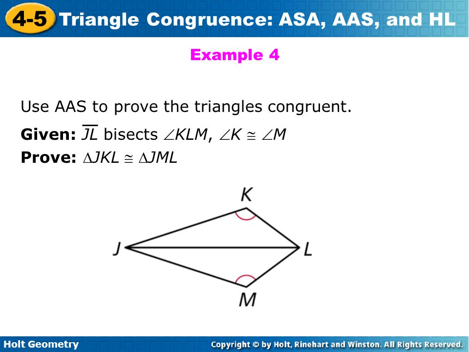 Holt Geometry 4-5 Triangle Congruence: ASA, AAS, and HL Example 4 Use AAS to prove the triangles congruent. Given: JL bisects KLM, K  M Prove: JK