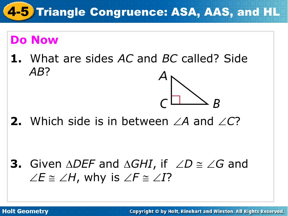 Holt Geometry 4-5 Triangle Congruence: ASA, AAS, and HL TSW apply ASA, AAS, and HL to construct triangles and to solve problems.