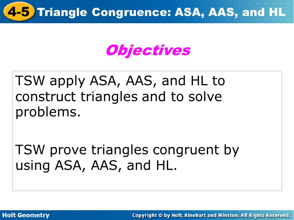 Holt Geometry 4-5 Triangle Congruence: ASA, AAS, and HL TSW apply ASA, AAS, and HL to construct triangles and to solve problems. TSW prove triangles c