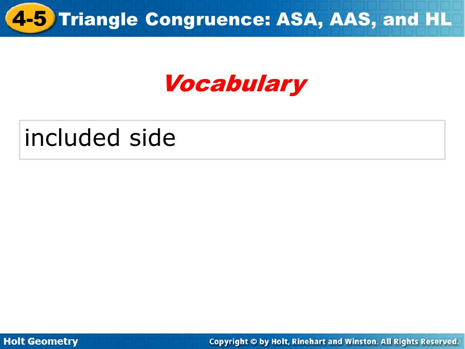 Holt Geometry 4-5 Triangle Congruence: ASA, AAS, and HL An included side is the common side of two consecutive angles in a polygon.