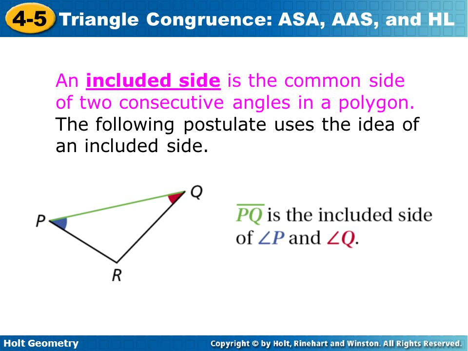 Holt Geometry 4-5 Triangle Congruence: ASA, AAS, and HL An included side is the common side of two consecutive angles in a polygon. The following post