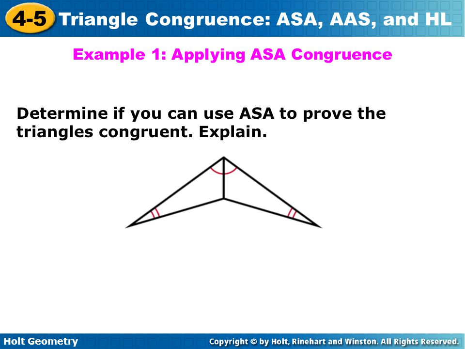 Holt Geometry 4-5 Triangle Congruence: ASA, AAS, and HL Example 1: Applying ASA Congruence Determine if you can use ASA to prove the triangles congrue