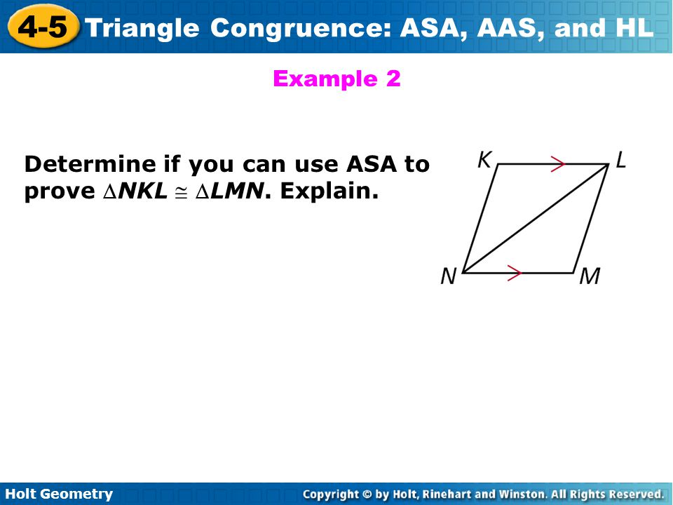 Holt Geometry 4-5 Triangle Congruence: ASA, AAS, and HL Example 2 Determine if you can use ASA to prove NKL  LMN. Explain.