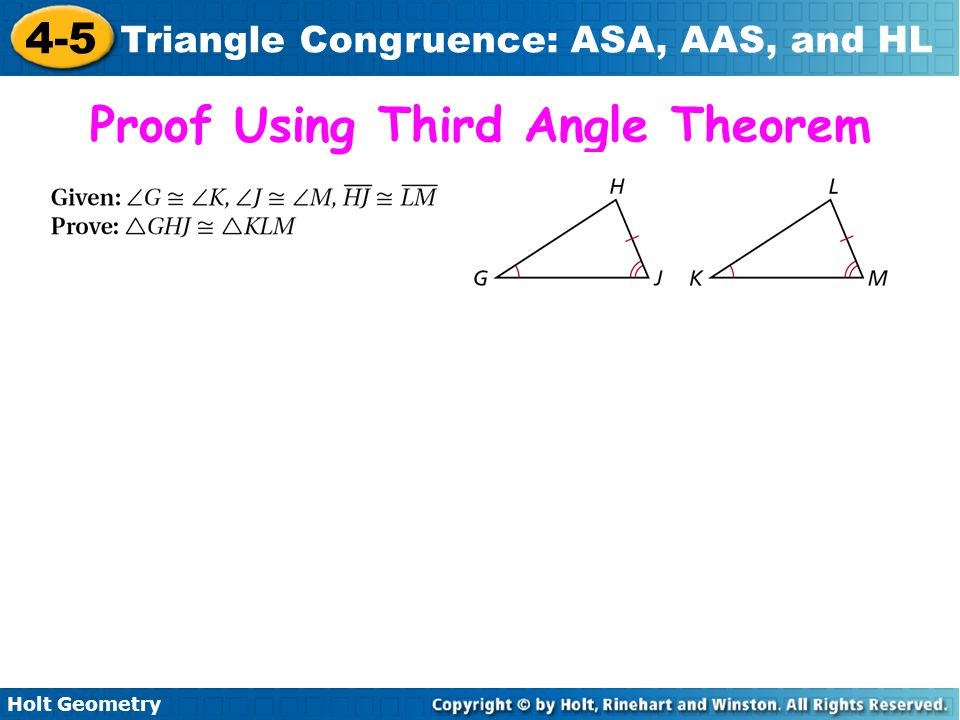 Holt Geometry 4-5 Triangle Congruence: ASA, AAS, and HL You can use the Third Angles Theorem to prove another congruence relationship based on ASA.