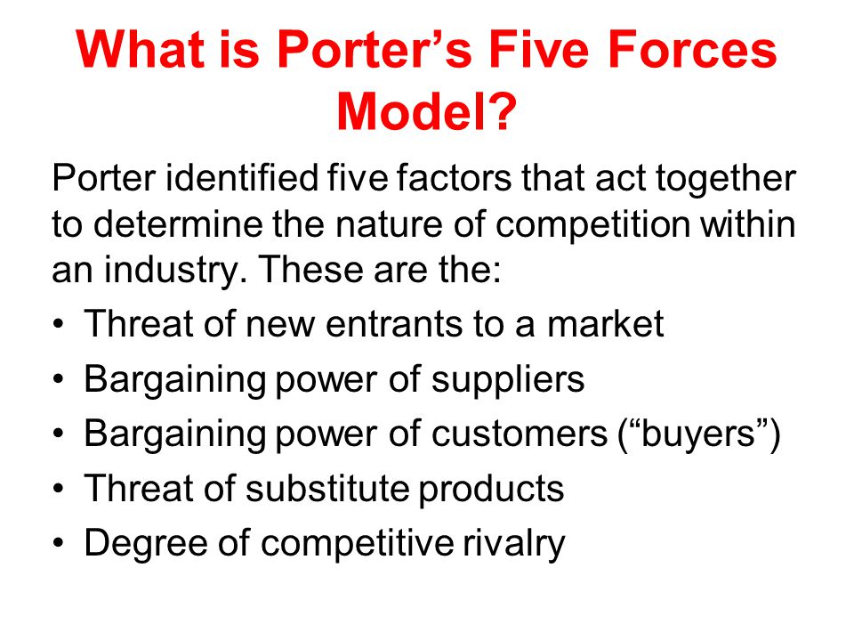 What is Porter's Five Forces Model? Porter identified five factors that act together to determine the nature of competition within an industry. These