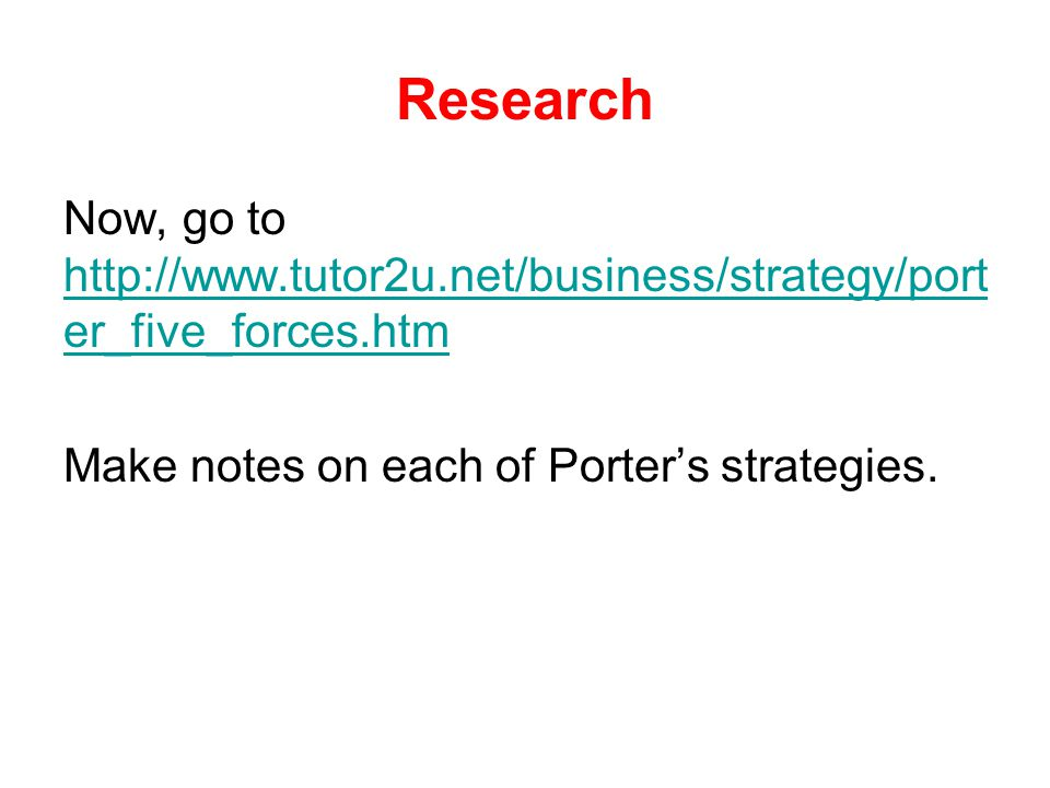 Research Now, go to http://www.tutor2u.net/business/strategy/port er_five_forces.htm http://www.tutor2u.net/business/strategy/port er_five_forces.htm
