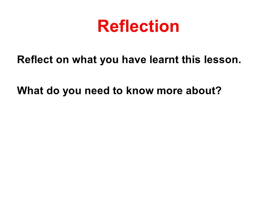 Reflection Reflect on what you have learnt this lesson. What do you need to know more about?