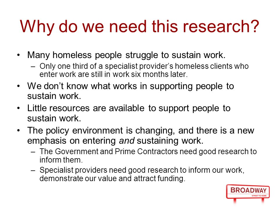 Why do we need this research? Many homeless people struggle to sustain work. –Only one third of a specialist provider's homeless clients who enter wor
