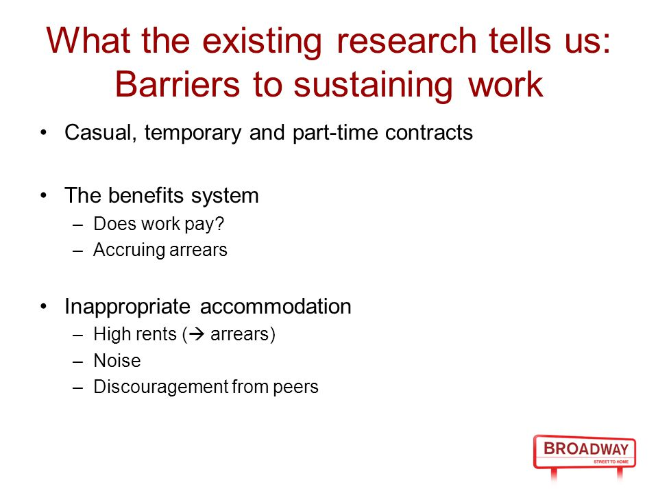 What the existing research tells us: Barriers to sustaining work Casual, temporary and part-time contracts The benefits system –Does work pay.