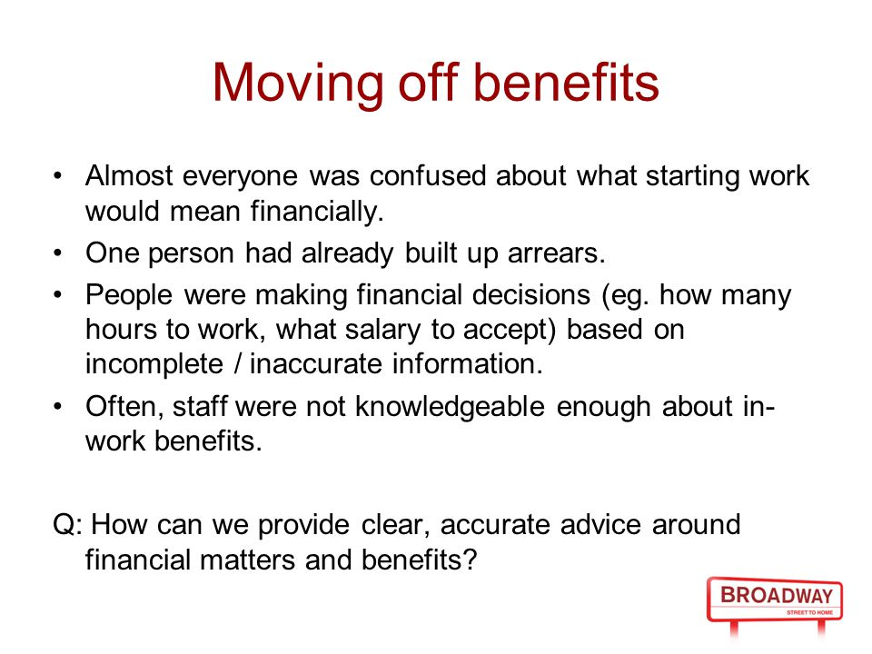 Moving off benefits Almost everyone was confused about what starting work would mean financially. One person had already built up arrears. People were