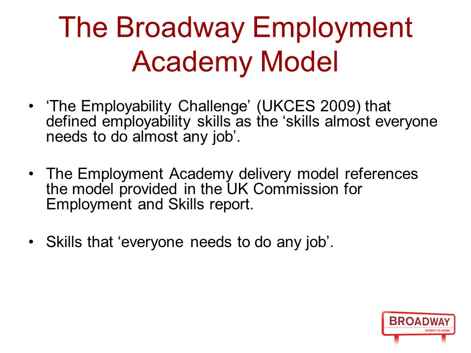 The Broadway Employment Academy Model 'The Employability Challenge' (UKCES 2009) that defined employability skills as the 'skills almost everyone needs to do almost any job'.