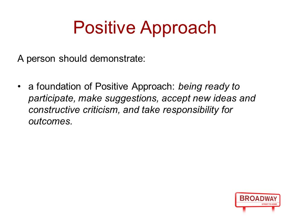 Positive Approach A person should demonstrate: a foundation of Positive Approach: being ready to participate, make suggestions, accept new ideas and c